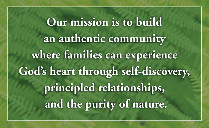 Our mission is to build an authentic community where families can experience God's heart through self-discovery, principled relationships, and the purity of nature.
